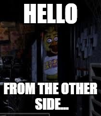 Chica Looking In Window FNAF | HELLO FROM THE OTHER SIDE... | image tagged in chica looking in window fnaf | made w/ Imgflip meme maker