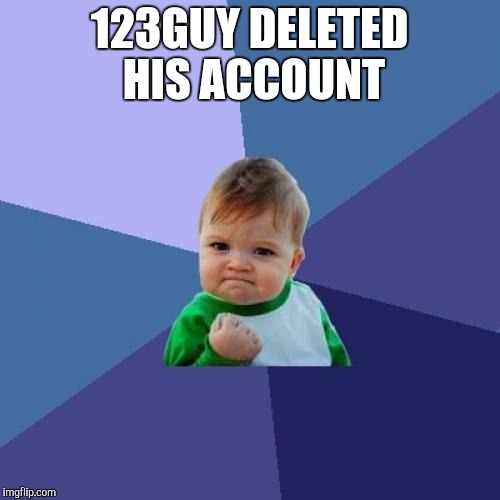 I am not a 123Guy fan! But I am surprised he deleted his account! | 123GUY DELETED HIS ACCOUNT | image tagged in memes,success kid,123troll,123guy | made w/ Imgflip meme maker