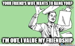 I'm out | YOUR FRIEND'S WIFE WANTS TO BANG YOU? I'M OUT, I VALUE MY FRIENDSHIP | image tagged in i'm out | made w/ Imgflip meme maker