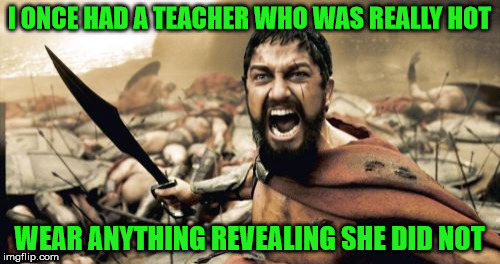 Sparta Leonidas Meme | I ONCE HAD A TEACHER WHO WAS REALLY HOT WEAR ANYTHING REVEALING SHE DID NOT | image tagged in memes,sparta leonidas | made w/ Imgflip meme maker