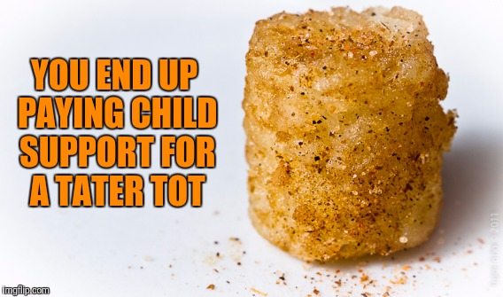 YOU END UP PAYING CHILD SUPPORT FOR A TATER TOT | made w/ Imgflip meme maker