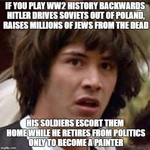 A Backwards Hero!!! | IF YOU PLAY WW2 HISTORY BACKWARDS HITLER DRIVES SOVIETS OUT OF POLAND, RAISES MILLIONS OF JEWS FROM THE DEAD HIS SOLDIERS ESCORT THEM HOME W | image tagged in memes,conspiracy keanu,hitler | made w/ Imgflip meme maker