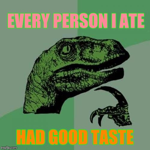 Eating's Good, In Da Hood | EVERY PERSON I ATE HAD GOOD TASTE | image tagged in memes,philosoraptor | made w/ Imgflip meme maker