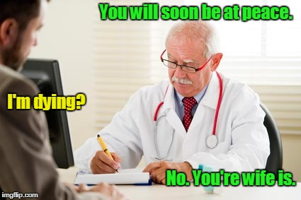 Doctor's Orders | You will soon be at peace. No. You're wife is. I'm dying? | image tagged in doctor's orders | made w/ Imgflip meme maker
