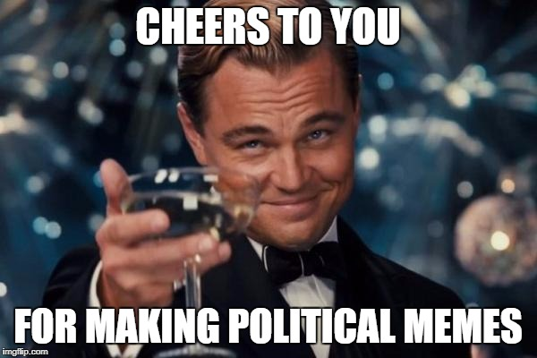 Leonardo Dicaprio Cheers Meme | CHEERS TO YOU FOR MAKING POLITICAL MEMES | image tagged in memes,leonardo dicaprio cheers | made w/ Imgflip meme maker
