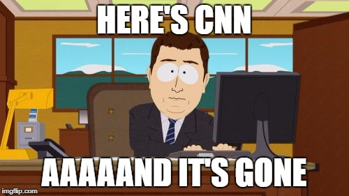 Aaaaand Its Gone Meme | HERE'S CNN AAAAAND IT'S GONE | image tagged in memes,aaaaand its gone | made w/ Imgflip meme maker