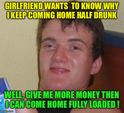 Doing half way | GIRLFRIEND WANTS  TO KNOW WHY I KEEP COMING HOME HALF DRUNK WELL, GIVE ME MORE MONEY THEN I CAN COME HOME FULLY LOADED ! | image tagged in memes,10 guy,funny | made w/ Imgflip meme maker
