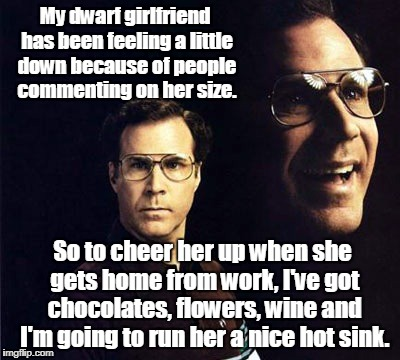 Will Ferrell | My dwarf girlfriend has been feeling a little down because of people commenting on her size. So to cheer her up when she gets home from work | image tagged in memes,will ferrell | made w/ Imgflip meme maker