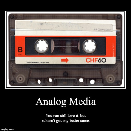 Analog Media | You can still love it, but it hasn't got any better since. | image tagged in funny,demotivationals | made w/ Imgflip demotivational maker
