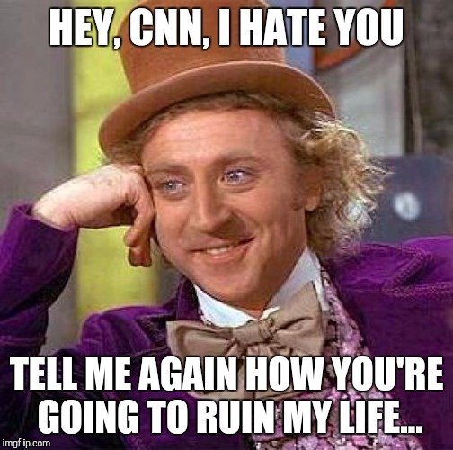 Creepy Condescending Wonka Meme | HEY, CNN, I HATE YOU TELL ME AGAIN HOW YOU'RE GOING TO RUIN MY LIFE... | image tagged in memes,creepy condescending wonka | made w/ Imgflip meme maker