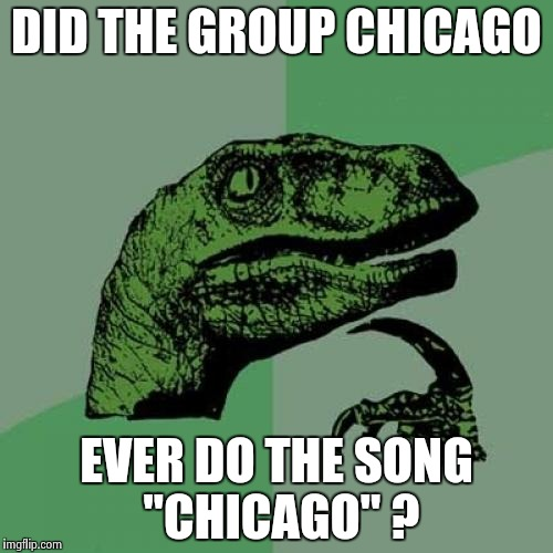 "Philosoraptor Meme | DID THE GROUP CHICAGO EVER DO THE SONG ""CHICAGO"" ? 
