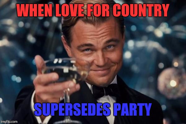 Leonardo Dicaprio Cheers Meme | WHEN LOVE FOR COUNTRY SUPERSEDES PARTY | image tagged in memes,leonardo dicaprio cheers | made w/ Imgflip meme maker