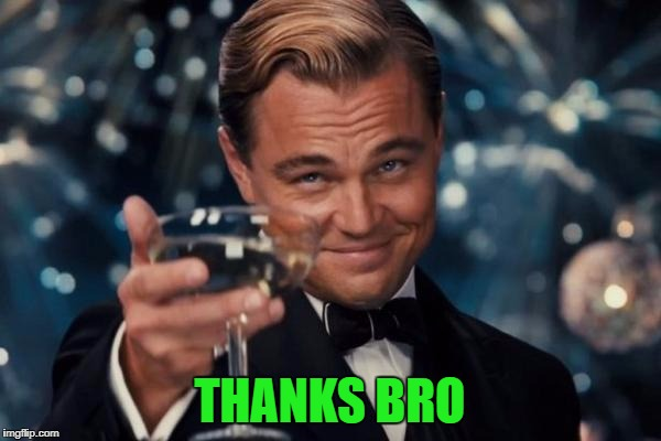 Leonardo Dicaprio Cheers Meme | THANKS BRO | image tagged in memes,leonardo dicaprio cheers | made w/ Imgflip meme maker