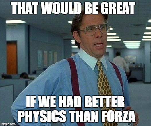 That Would Be Great Meme | THAT WOULD BE GREAT IF WE HAD BETTER PHYSICS THAN FORZA | image tagged in memes,that would be great | made w/ Imgflip meme maker