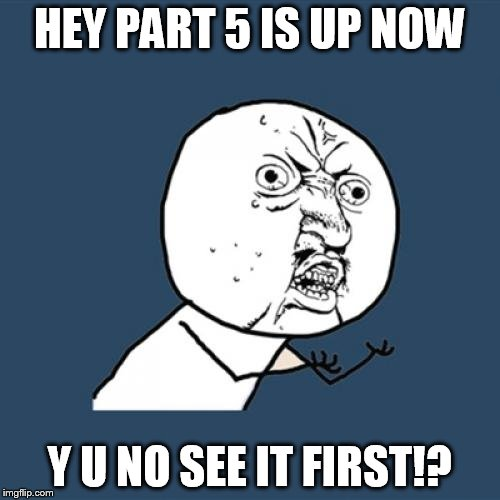 Y U No Meme | HEY PART 5 IS UP NOW Y U NO SEE IT FIRST!? | image tagged in memes,y u no | made w/ Imgflip meme maker