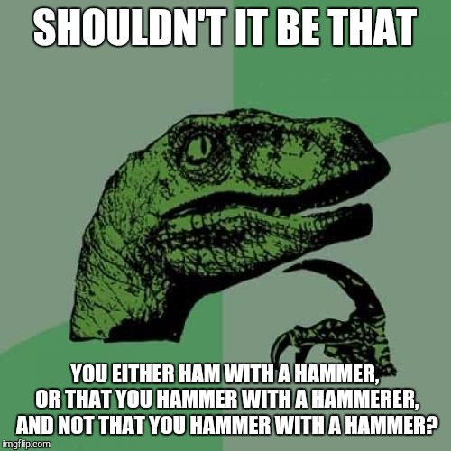 Philosoraptor Meme | SHOULDN'T IT BE THAT YOU EITHER HAM WITH A HAMMER, OR THAT YOU HAMMER WITH A HAMMERER, AND NOT THAT YOU HAMMER WITH A HAMMER? | image tagged in memes,philosoraptor | made w/ Imgflip meme maker