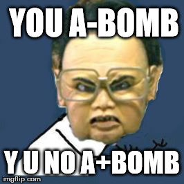 Kim Jong Il Y U No | YOU A-BOMB Y U NO A+BOMB | image tagged in memes,kim jong il y u no,funny,asian dad | made w/ Imgflip meme maker