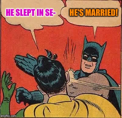 Batman Slapping Robin Meme | HE SLEPT IN SE- HE'S MARRIED! | image tagged in memes,batman slapping robin | made w/ Imgflip meme maker