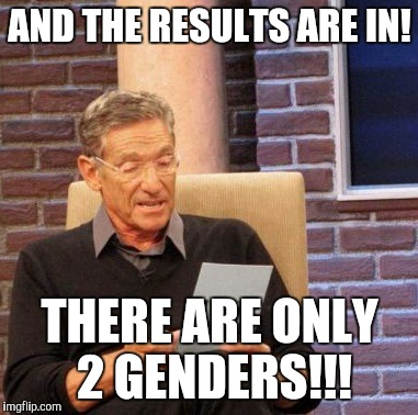 Maury Lie Detector Meme | AND THE RESULTS ARE IN! THERE ARE ONLY 2 GENDERS!!! | image tagged in memes,maury lie detector | made w/ Imgflip meme maker