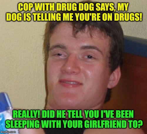 beast master | COP WITH DRUG DOG SAYS, MY DOG IS TELLING ME YOU'RE ON DRUGS! REALLY! DID HE TELL YOU I'VE BEEN SLEEPING WITH YOUR GIRLFRIEND TO? | image tagged in memes,10 guy,funny | made w/ Imgflip meme maker