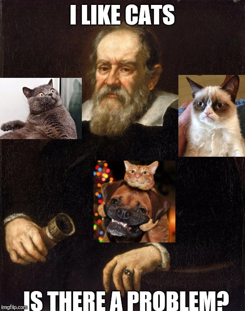 Galileo and furry friends | I LIKE CATS IS THERE A PROBLEM? | image tagged in galileo,funny,memes,cats,animals,humor | made w/ Imgflip meme maker