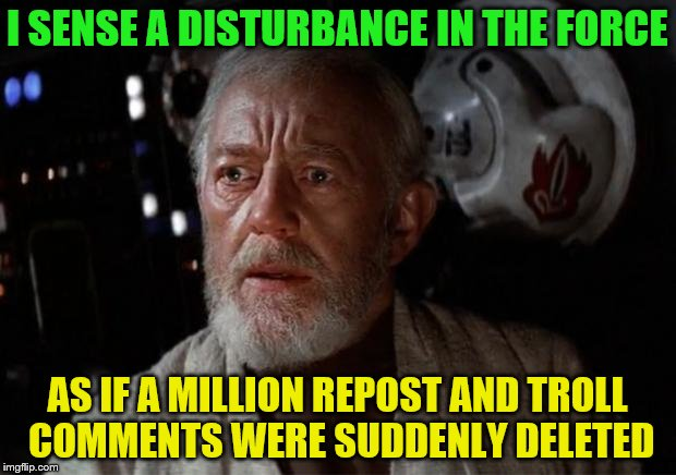 Surprise Obi Wan | I SENSE A DISTURBANCE IN THE FORCE AS IF A MILLION REPOST AND TROLL COMMENTS WERE SUDDENLY DELETED | image tagged in surprise obi wan | made w/ Imgflip meme maker