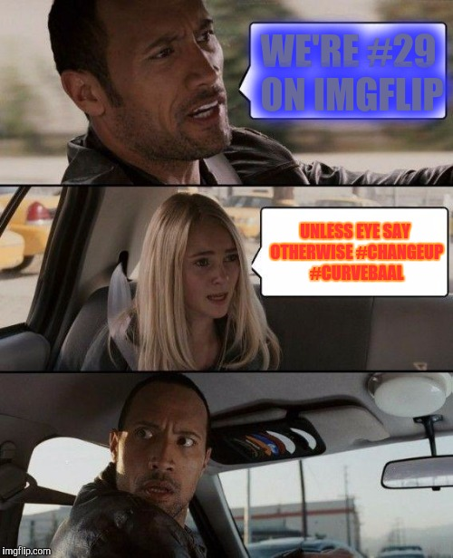 The Rock Driving Meme | WE'RE #29 ON IMGFLIP UNLESS EYE SAY OTHERWISE #CHANGEUP #CURVEBAAL | image tagged in memes,the rock driving | made w/ Imgflip meme maker