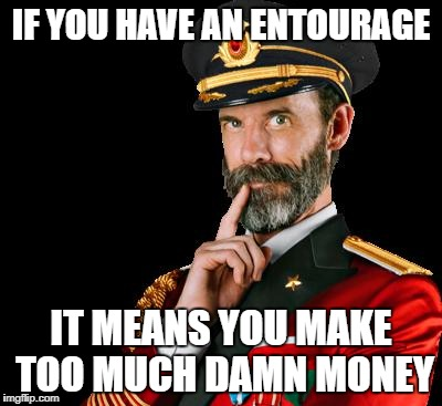 Duh | IF YOU HAVE AN ENTOURAGE IT MEANS YOU MAKE TOO MUCH DAMN MONEY | image tagged in captain obvious | made w/ Imgflip meme maker