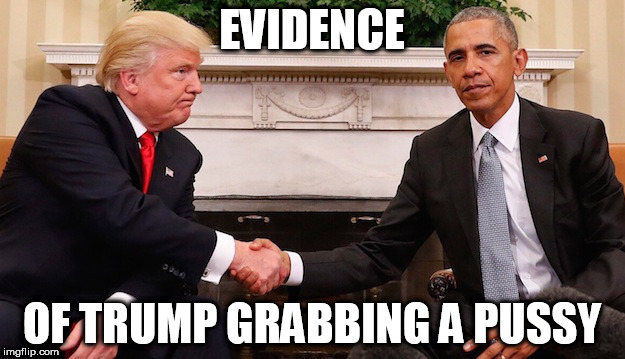 EVIDENCE OF TRUMP GRABBING A PUSSY | image tagged in obama trump | made w/ Imgflip meme maker