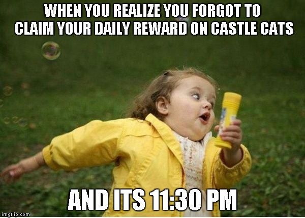 Chubby Bubbles Girl Meme | WHEN YOU REALIZE YOU FORGOT TO CLAIM YOUR DAILY REWARD ON CASTLE CATS AND ITS 11:30 PM | image tagged in memes,chubby bubbles girl | made w/ Imgflip meme maker