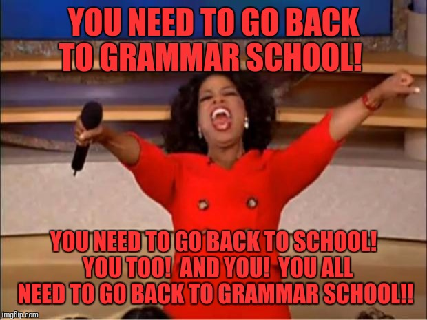 Oprah You Get A Meme | YOU NEED TO GO BACK TO GRAMMAR SCHOOL! YOU NEED TO GO BACK TO SCHOOL!  YOU TOO!  AND YOU!  YOU ALL NEED TO GO BACK TO GRAMMAR SCHOOL!! | image tagged in memes,oprah you get a | made w/ Imgflip meme maker