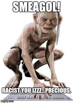 P.C. Gollum | SMEAGOL! RACIST YOU IZZZ...PRECIOUS. | image tagged in gollum hater troll,politically correct,troll,racist,funny,liberal | made w/ Imgflip meme maker