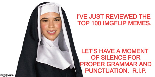 Literacy is really important to many of us. | I'VE JUST REVIEWED THE TOP 100 IMGFLIP MEMES. LET'S HAVE A MOMENT OF SILENCE FOR PROPER GRAMMAR AND PUNCTUATION.  R.I.P. | image tagged in nun | made w/ Imgflip meme maker