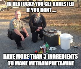 IN KENTUCKY YOU GET ARRESTED  IF YOU DONT .... HAVE MORE THAN 3 INGREDIENTS TO MAKE METHAMPHETAMINE | image tagged in ky meth | made w/ Imgflip meme maker