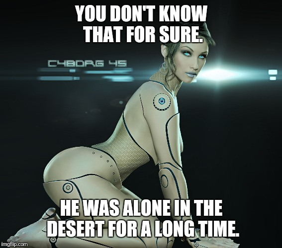 YOU DON'T KNOW THAT FOR SURE. HE WAS ALONE IN THE DESERT FOR A LONG TIME. | made w/ Imgflip meme maker