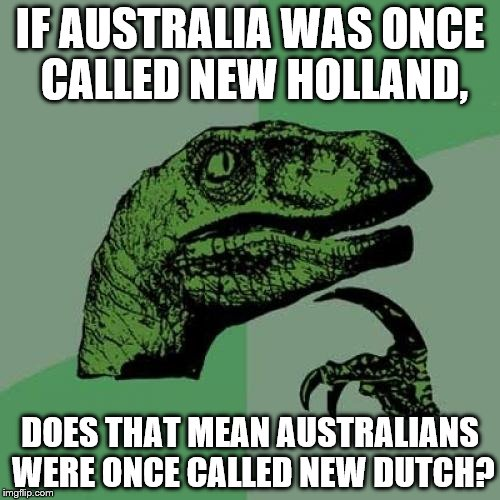 Philosoraptor Meme | IF AUSTRALIA WAS ONCE CALLED NEW HOLLAND, DOES THAT MEAN AUSTRALIANS WERE ONCE CALLED NEW DUTCH? | image tagged in memes,philosoraptor | made w/ Imgflip meme maker