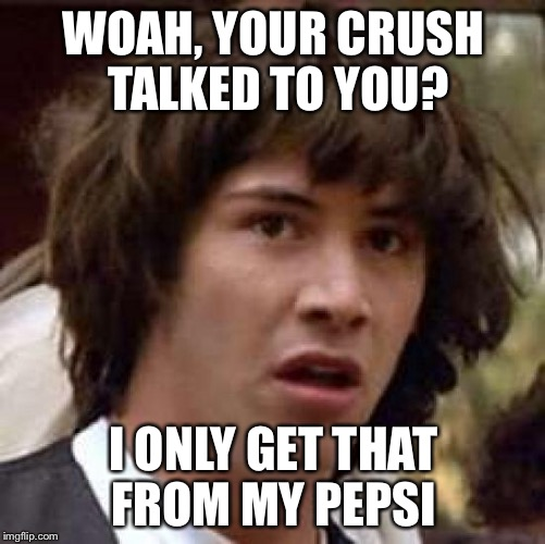 Conspiracy Keanu Meme | WOAH, YOUR CRUSH TALKED TO YOU? I ONLY GET THAT FROM MY PEPSI | image tagged in memes,conspiracy keanu | made w/ Imgflip meme maker