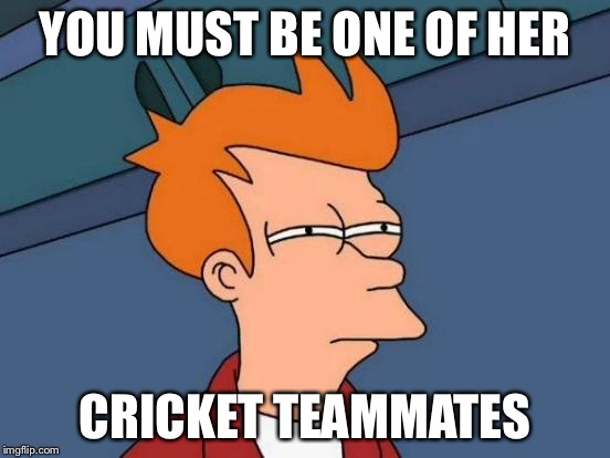 Futurama Fry Meme | YOU MUST BE ONE OF HER CRICKET TEAMMATES | image tagged in memes,futurama fry | made w/ Imgflip meme maker