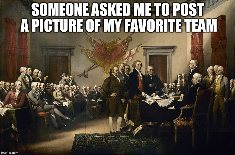 Favorite Team | SOMEONE ASKED ME TO POST A PICTURE OF MY FAVORITE TEAM | image tagged in memes,team,constitution | made w/ Imgflip meme maker