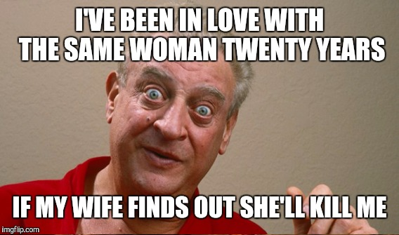 I'VE BEEN IN LOVE WITH THE SAME WOMAN TWENTY YEARS IF MY WIFE FINDS OUT SHE'LL KILL ME | made w/ Imgflip meme maker