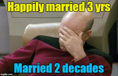 Captain Picard Facepalm Meme | Happily married 3 yrs Married 2 decades | image tagged in memes,captain picard facepalm | made w/ Imgflip meme maker