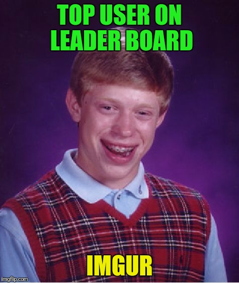 Bad Luck Brian Meme |  TOP USER ON LEADER BOARD; IMGUR | image tagged in memes,bad luck brian | made w/ Imgflip meme maker