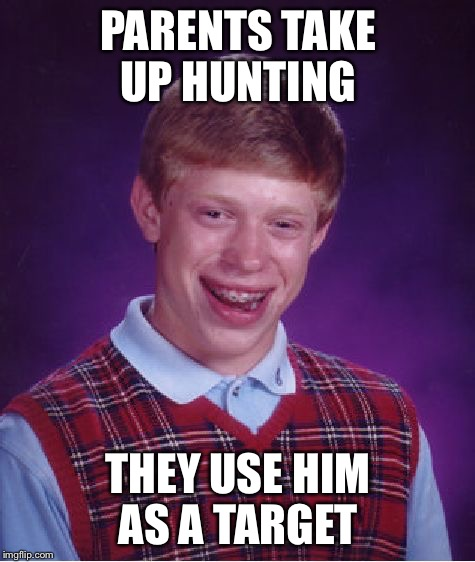 the first running a screaming target  | PARENTS TAKE UP HUNTING THEY USE HIM AS A TARGET | image tagged in memes,bad luck brian,hunting,woods | made w/ Imgflip meme maker