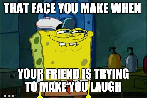 Dont You Squidward Meme | THAT FACE YOU MAKE WHEN YOUR FRIEND IS TRYING TO MAKE YOU LAUGH | image tagged in memes,dont you squidward | made w/ Imgflip meme maker
