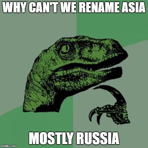Philosoraptor Meme | WHY CAN'T WE RENAME ASIA MOSTLY RUSSIA | image tagged in memes,philosoraptor | made w/ Imgflip meme maker