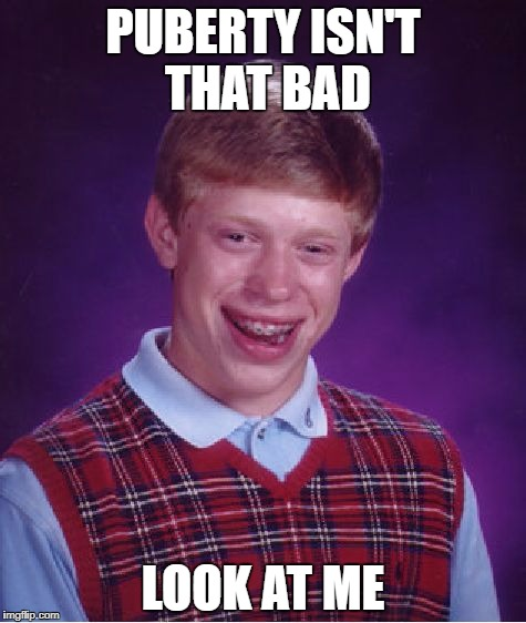 Bad Luck Brian Meme | PUBERTY ISN'T THAT BAD LOOK AT ME | image tagged in memes,bad luck brian | made w/ Imgflip meme maker
