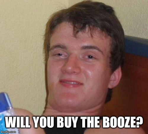10 Guy Meme | WILL YOU BUY THE BOOZE? | image tagged in memes,10 guy | made w/ Imgflip meme maker