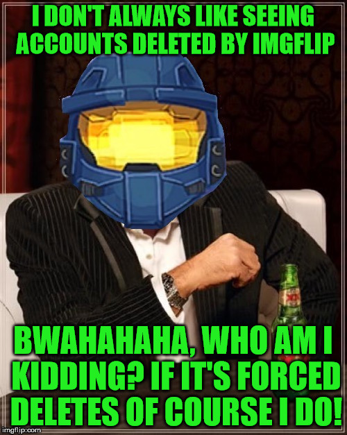 I DON'T ALWAYS LIKE SEEING ACCOUNTS DELETED BY IMGFLIP BWAHAHAHA, WHO AM I KIDDING? IF IT'S FORCED DELETES OF COURSE I DO! | made w/ Imgflip meme maker