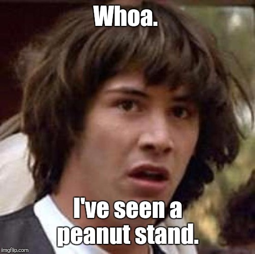 Conspiracy Keanu Meme | Whoa. I've seen a peanut stand. | image tagged in memes,conspiracy keanu | made w/ Imgflip meme maker