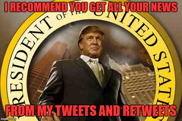 trump | I RECOMMEND YOU GET ALL YOUR NEWS FROM MY TWEETS AND RETWEETS | image tagged in trump | made w/ Imgflip meme maker